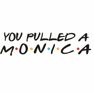 You Pulled a Monica Svg